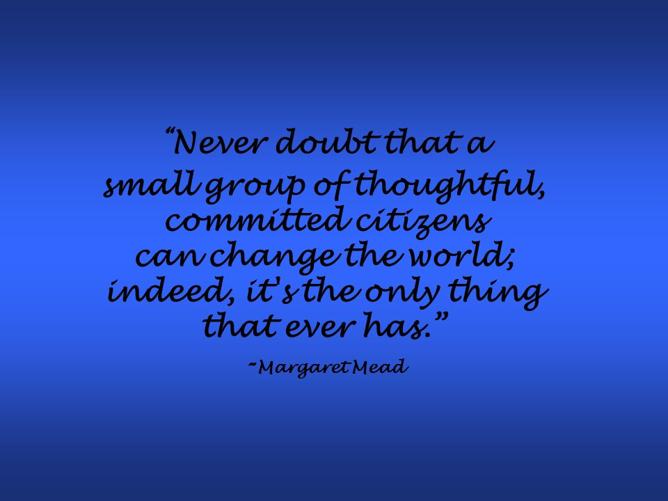Never doubt that a small group of thoughtful, committed citizens can change the world; indeed, it s the only thing that ever has. - Margaret Mead