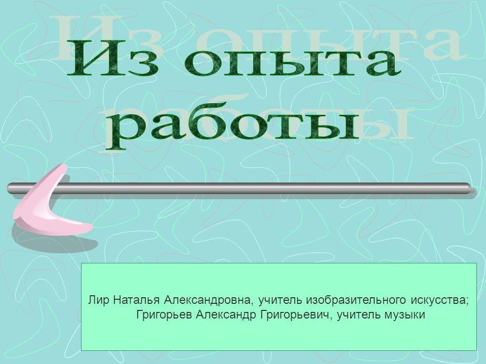Лир Наталья Александровна, учитель изобразительного искусства; Григорьев Александр Григорьевич, учитель музыки