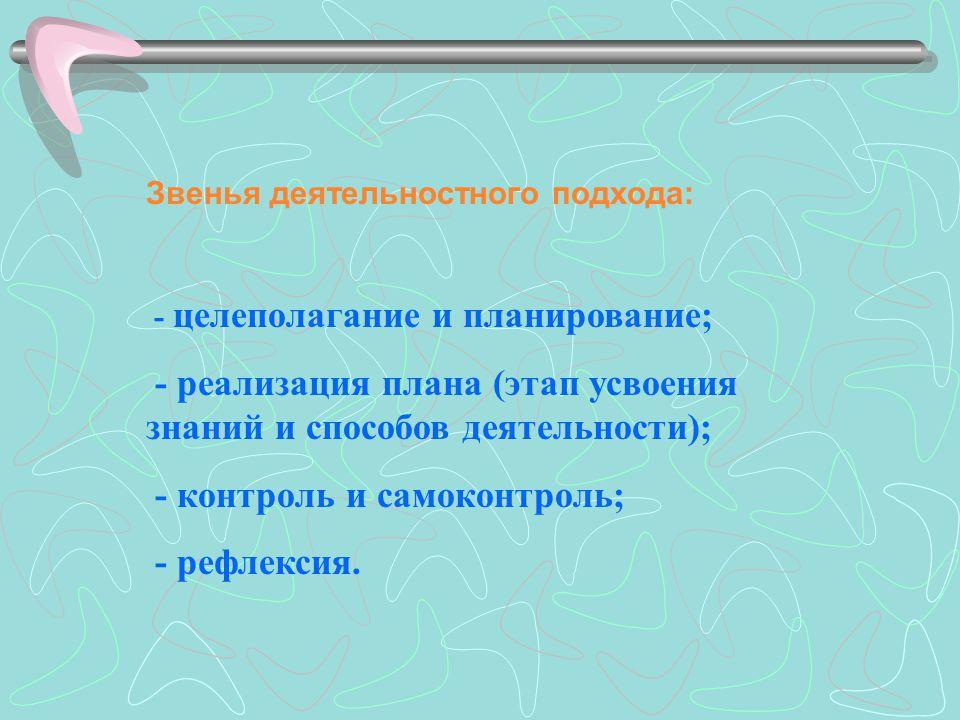 Звенья деятельностного подхода: - целеполагание и планирование; - реализация плана (этап усвоения знаний и способов деятельности); - контроль и самоконтроль; - рефлексия.