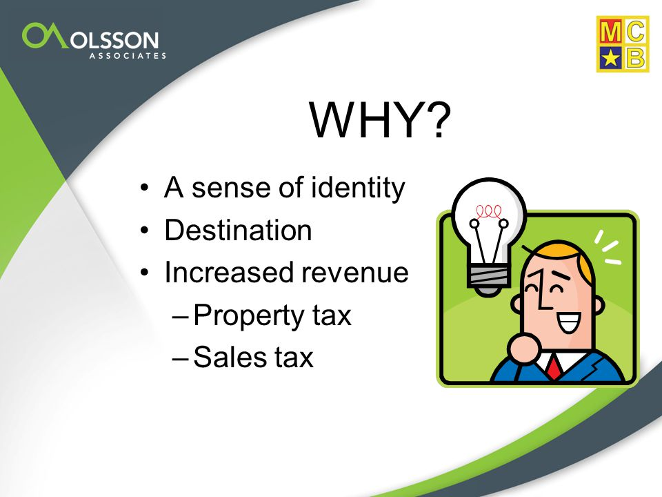 WHY A sense of identity Destination Increased revenue –Property tax –Sales tax