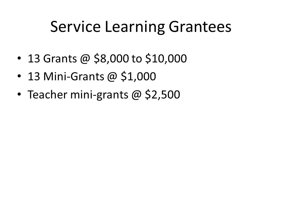 Service Learning Grantees 13 Grants @ $8,000 to $10,000 13 Mini-Grants @ $1,000 Teacher mini-grants @ $2,500