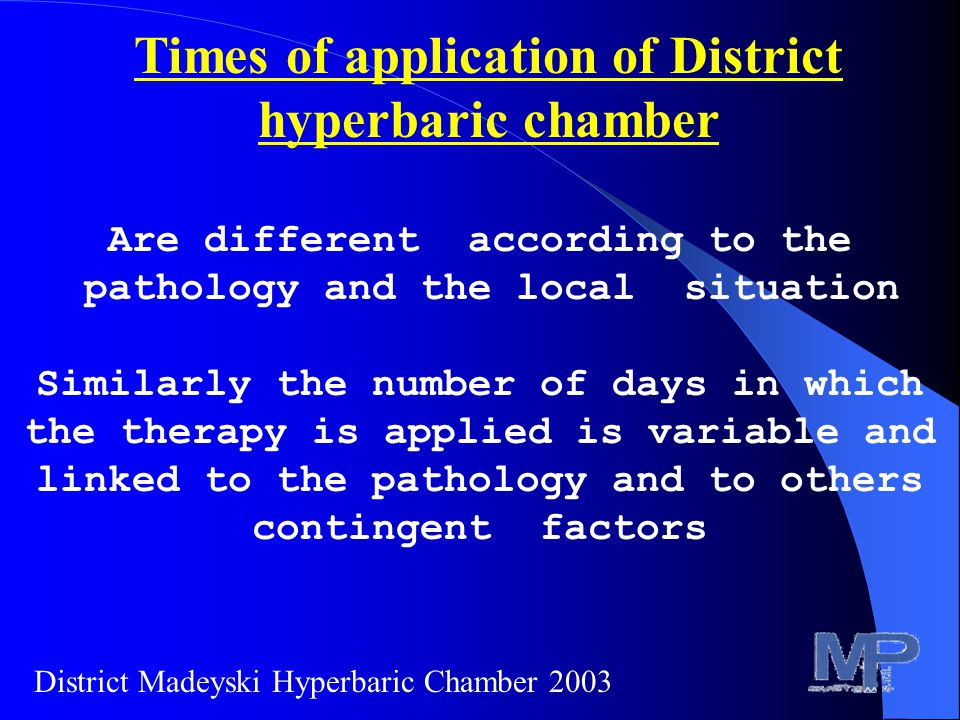 Times of application of District hyperbaric chamber Are different according to the pathology and the local situation Similarly the number of days in which the therapy is applied is variable and linked to the pathology and to others contingent factors District Madeyski Hyperbaric Chamber 2003