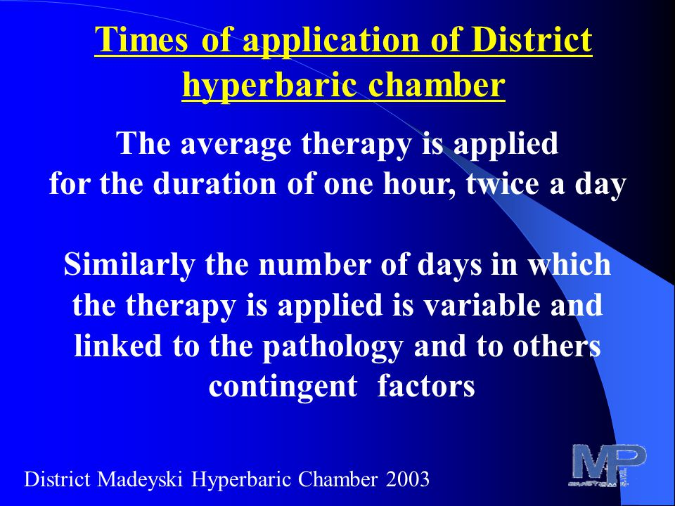 Times of application of District hyperbaric chamber The average therapy is applied for the duration of one hour, twice a day Similarly the number of days in which the therapy is applied is variable and linked to the pathology and to others contingent factors District Madeyski Hyperbaric Chamber 2003