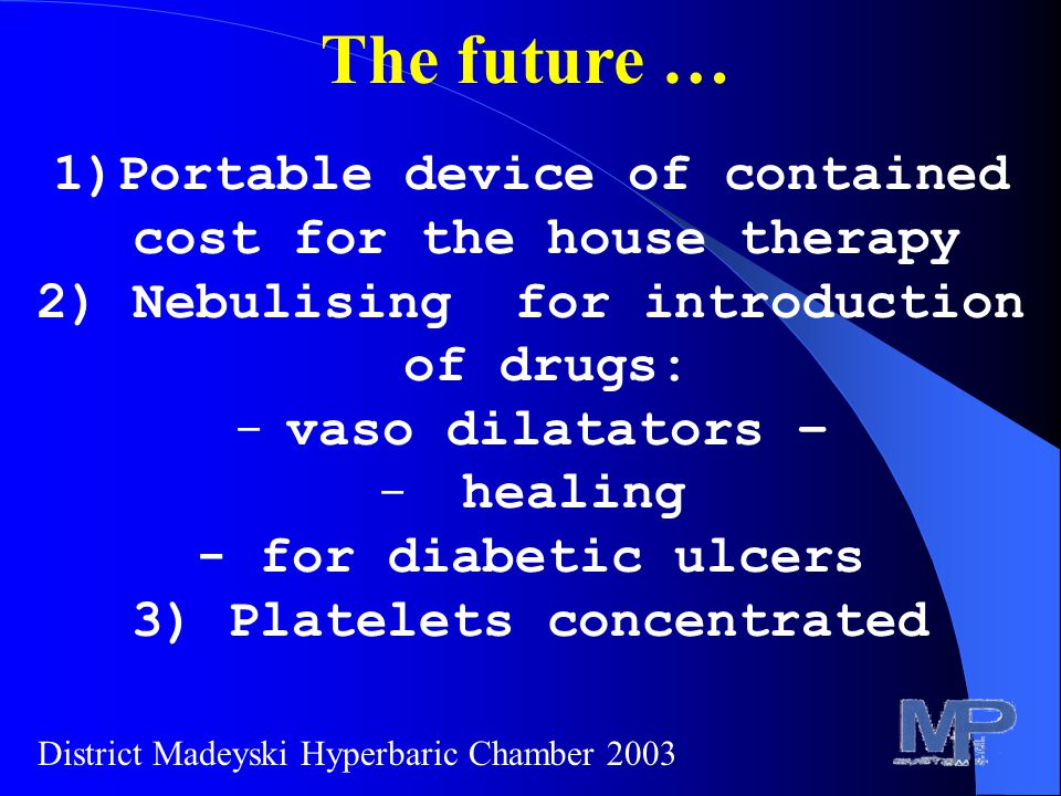 The future … 1)Portable device of contained cost for the house therapy 2) Nebulising for introduction of drugs: -vaso dilatators – - healing - for diabetic ulcers 3) Platelets concentrated District Madeyski Hyperbaric Chamber 2003