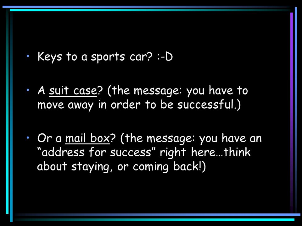 "Keys to a sports car? :-D A suit case? (the message: you have to move away in order to be successful.) Or a mail box? (the message: you have an ""addre"