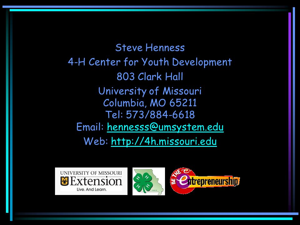 Steve Henness 4-H Center for Youth Development 803 Clark Hall University of Missouri Columbia, MO 65211 Tel: 573/884-6618 Email: hennesss@umsystem.edu