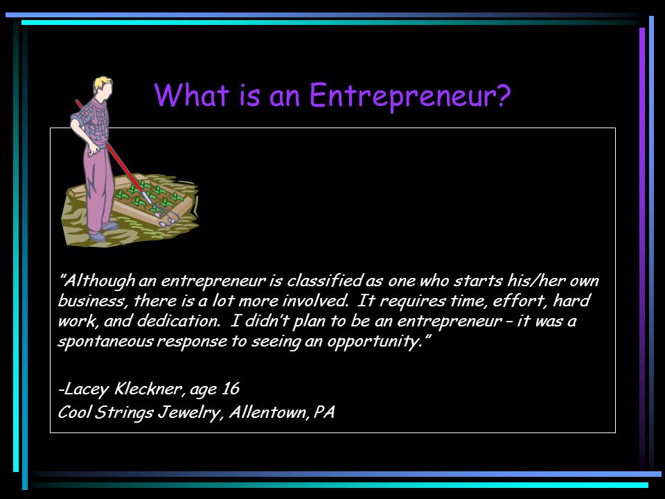 "What is an Entrepreneur? ""Although an entrepreneur is classified as one who starts his/her own business, there is a lot more involved. It requires tim"