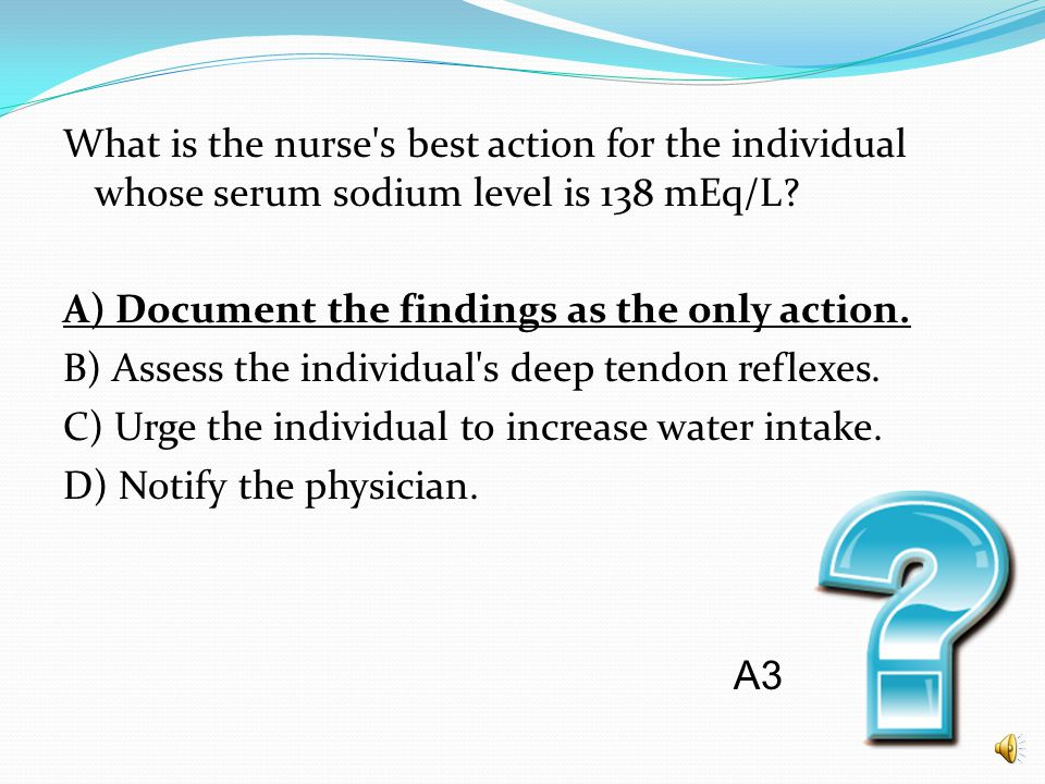 What is the nurse's best action for the individual whose serum sodium level is 138 mEq/L? A) Document the findings as the only action. B) Assess the i
