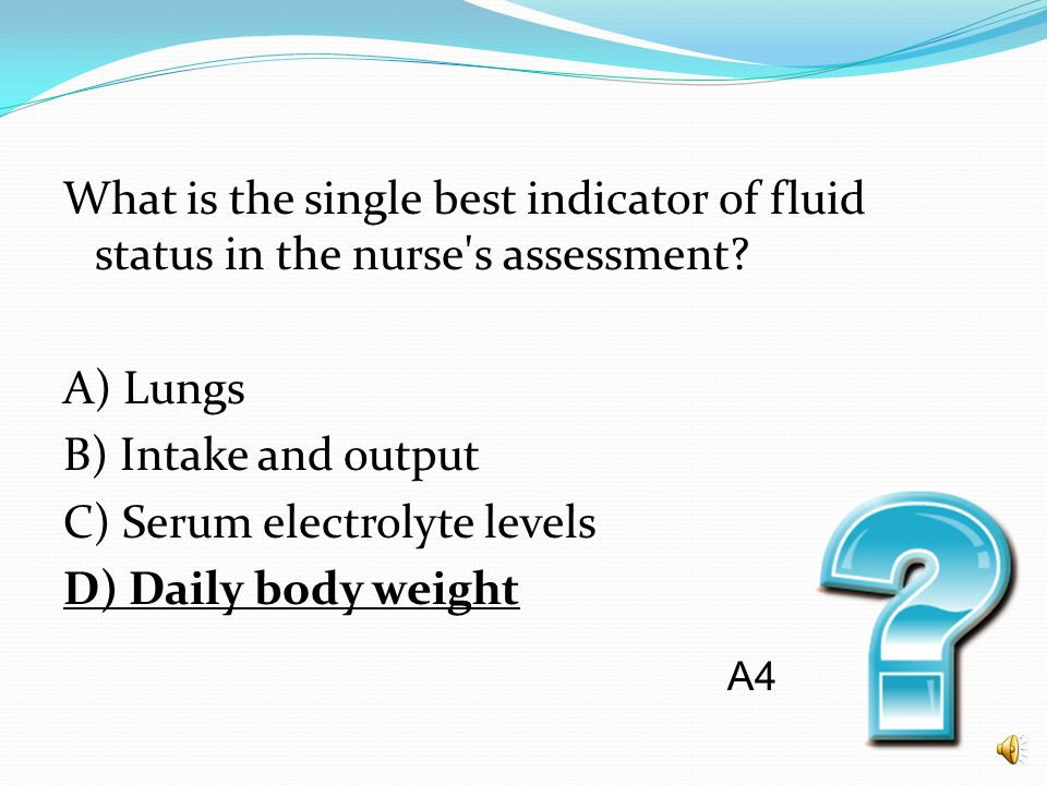What is the single best indicator of fluid status in the nurse's assessment? A) Lungs B) Intake and output C) Serum electrolyte levels D) Daily body w