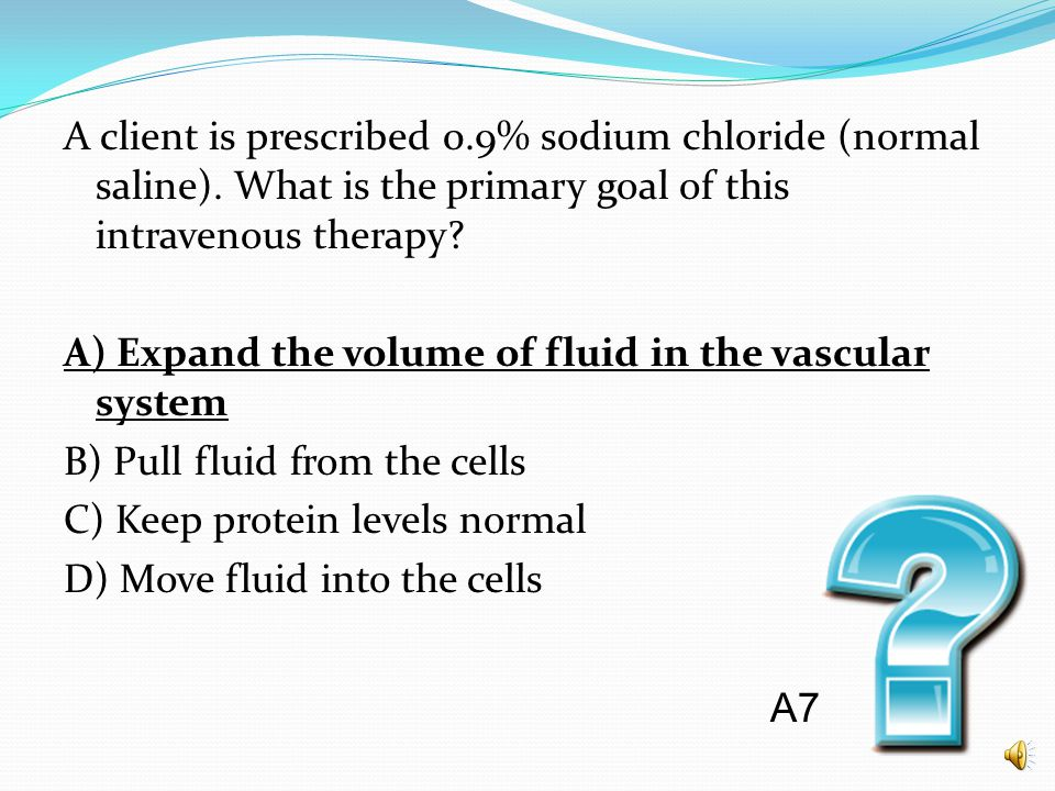 A client is prescribed 0.9% sodium chloride (normal saline). What is the primary goal of this intravenous therapy? A) Expand the volume of fluid in th