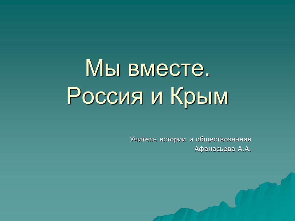 Мы вместе. Россия и Крым Учитель истории и обществознания Афанасьева А.А.