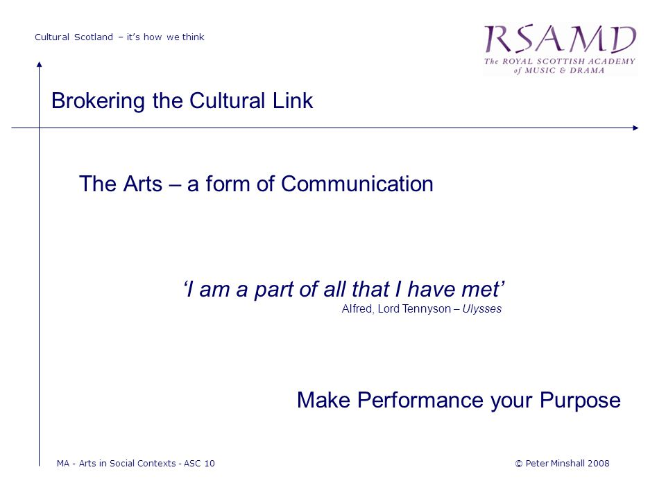 Cultural Scotland – it's how we think Brokering the Cultural Link © Peter Minshall 2008MA - Arts in Social Contexts - ASC 10 The Arts – a form of Communication 'I am a part of all that I have met' Alfred, Lord Tennyson – Ulysses Make Performance your Purpose