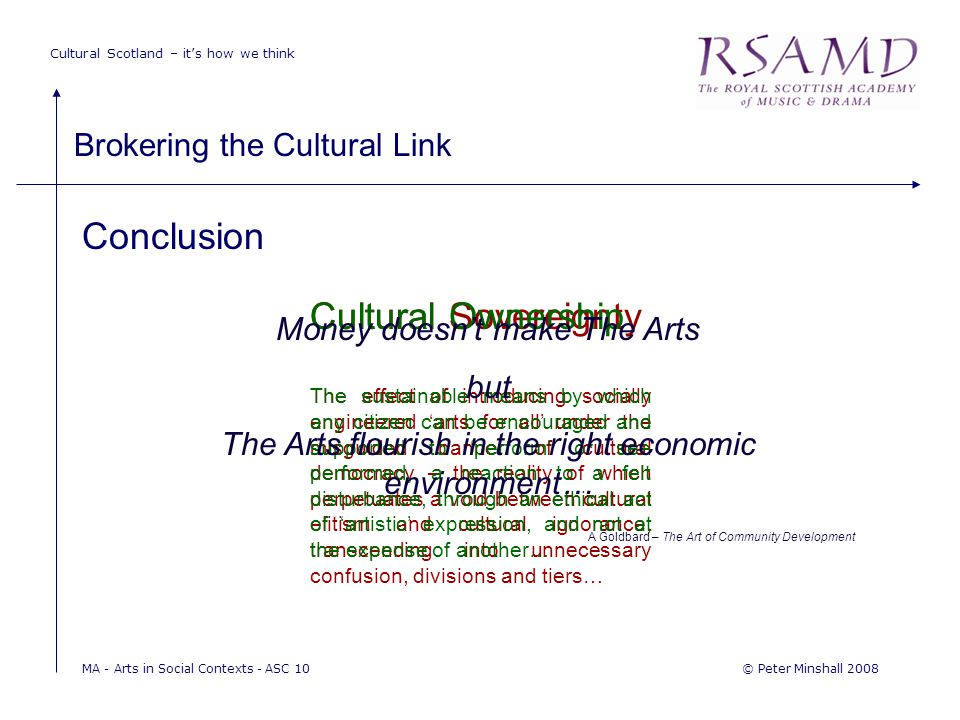 Cultural Scotland – it's how we think Brokering the Cultural Link © Peter Minshall 2008MA - Arts in Social Contexts - ASC 10 Conclusion Cultural Sovereignty The effect of introducing socially engineered 'arts for all' under the misguided banner of cultural democracy – the reality of which perpetuates a void between cultural elitism and cultural ignorance, transcending into unnecessary confusion, divisions and tiers… Cultural Ownership The sustainable means by which any citizen can be encouraged and supported to 'perform' or see performed, a reaction to a felt disturbance, through an ethical act of 'artistic' expression, and not at the expense of another… Money doesn't make The Arts but The Arts flourish in the right economic environment… A Goldbard – The Art of Community Development