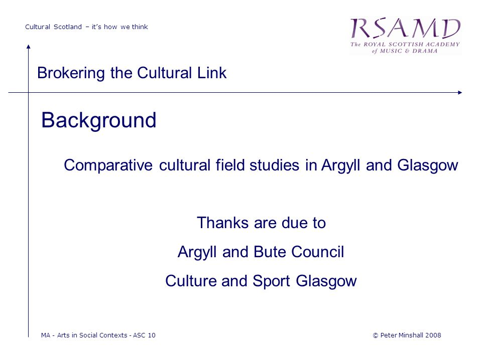 Cultural Scotland – it's how we think Brokering the Cultural Link © Peter Minshall 2008MA - Arts in Social Contexts - ASC 10 Background Comparative cultural field studies in Argyll and Glasgow Thanks are due to Argyll and Bute Council Culture and Sport Glasgow