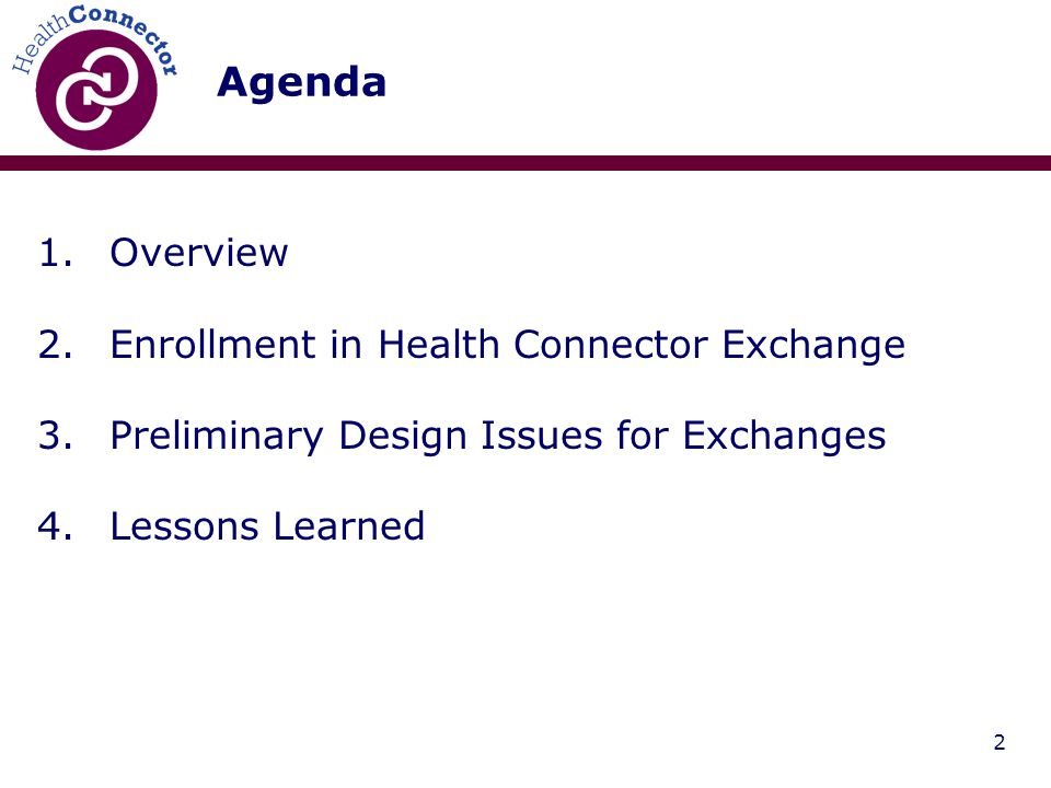 2 Agenda 1.Overview 2.Enrollment in Health Connector Exchange 3.Preliminary Design Issues for Exchanges 4.Lessons Learned