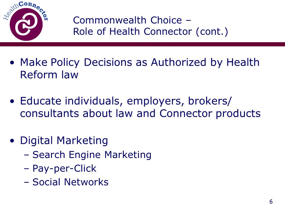 6 Make Policy Decisions as Authorized by Health Reform law Educate individuals, employers, brokers/ consultants about law and Connector products Digital Marketing –Search Engine Marketing –Pay-per-Click –Social Networks Commonwealth Choice – Role of Health Connector (cont.)