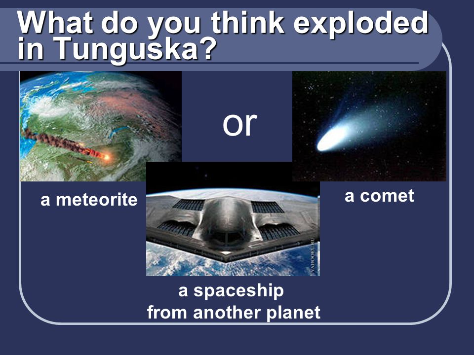 What do you think exploded in Tunguska? a meteorite a spaceship from another planet or a comet