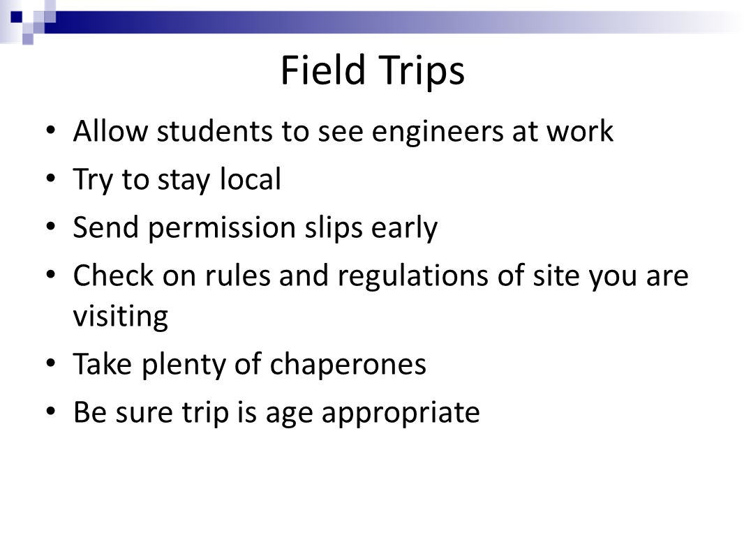 Field Trips Allow students to see engineers at work Try to stay local Send permission slips early Check on rules and regulations of site you are visit