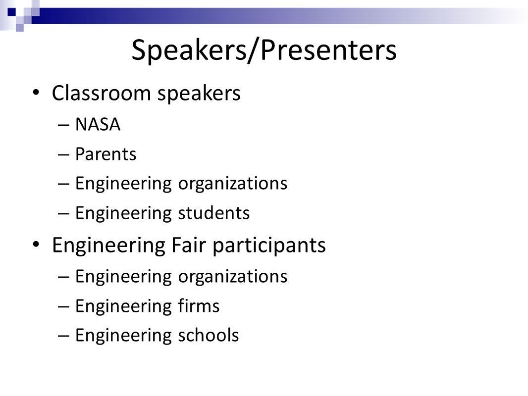 Speakers/Presenters Classroom speakers – NASA – Parents – Engineering organizations – Engineering students Engineering Fair participants – Engineering organizations – Engineering firms – Engineering schools