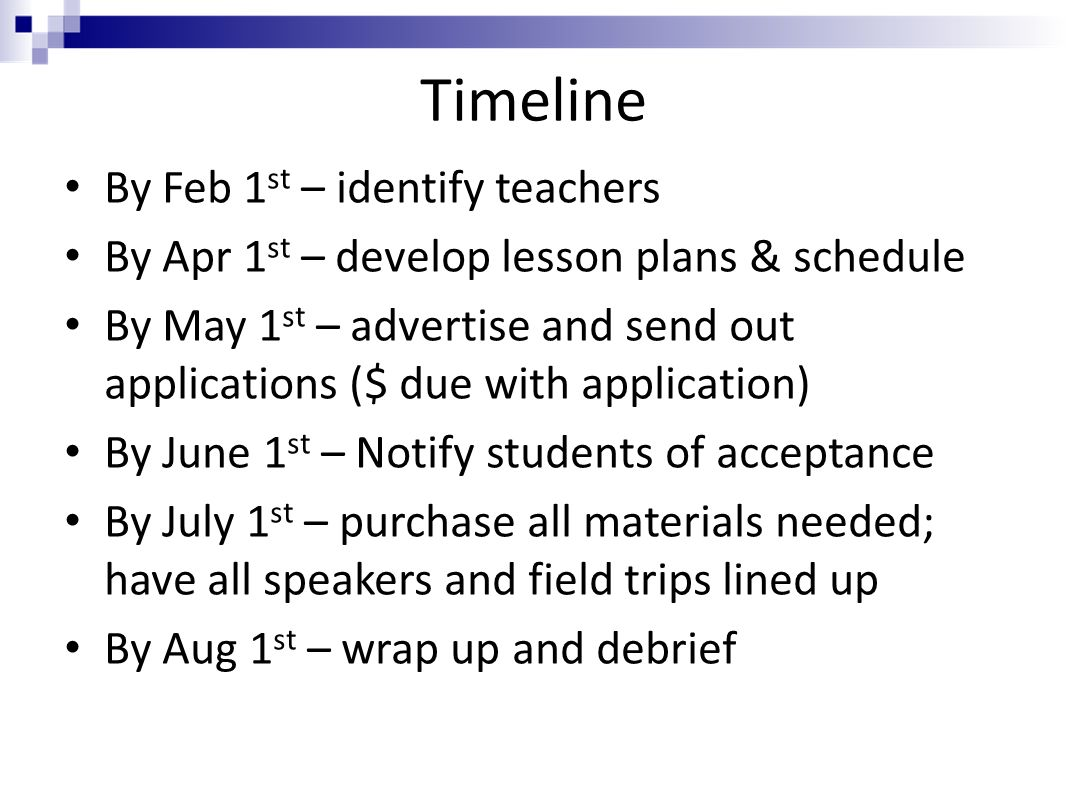 Timeline By Feb 1 st – identify teachers By Apr 1 st – develop lesson plans & schedule By May 1 st – advertise and send out applications ($ due with application) By June 1 st – Notify students of acceptance By July 1 st – purchase all materials needed; have all speakers and field trips lined up By Aug 1 st – wrap up and debrief