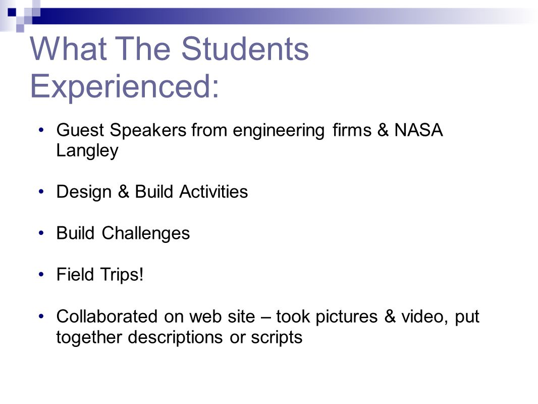What The Students Experienced: Guest Speakers from engineering firms & NASA Langley Design & Build Activities Build Challenges Field Trips! Collaborat