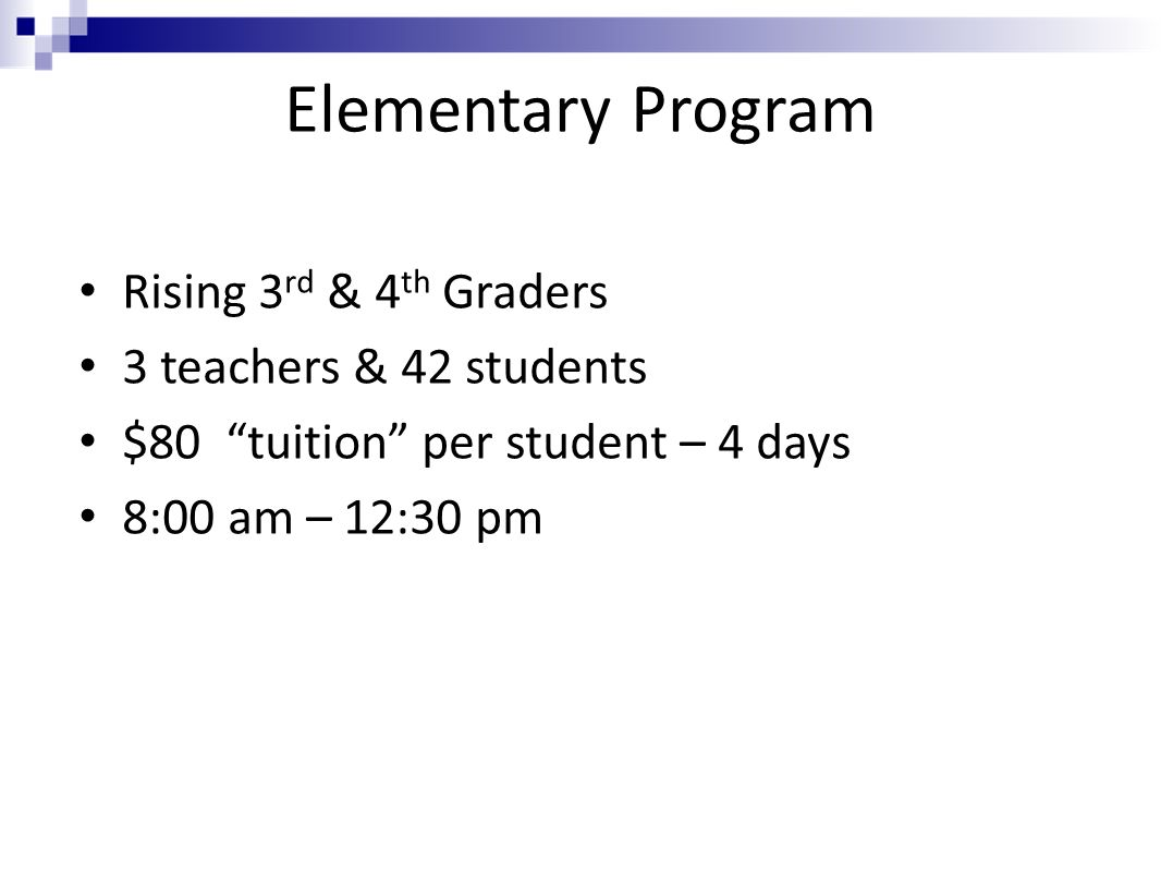 Elementary Program Rising 3 rd & 4 th Graders 3 teachers & 42 students $80 tuition per student – 4 days 8:00 am – 12:30 pm