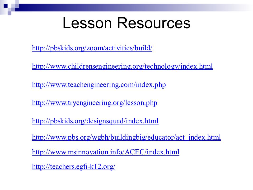 Lesson Resources http://pbskids.org/zoom/activities/build/ http://www.childrensengineering.org/technology/index.html http://www.teachengineering.com/index.php http://www.tryengineering.org/lesson.php http://pbskids.org/designsquad/index.html http://www.pbs.org/wgbh/buildingbig/educator/act_index.html http://www.msinnovation.info/ACEC/index.html http://teachers.egfi-k12.org/