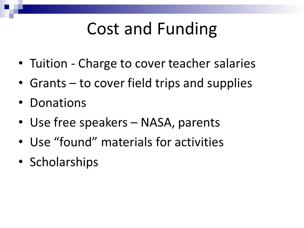 Cost and Funding Tuition - Charge to cover teacher salaries Grants – to cover field trips and supplies Donations Use free speakers – NASA, parents Use found materials for activities Scholarships