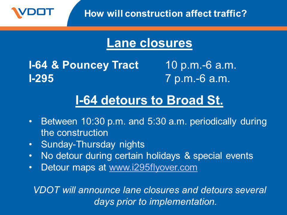 How will construction affect traffic? Lane closures I-64 & Pouncey Tract10 p.m.-6 a.m. I-2957 p.m.-6 a.m. I-64 detours to Broad St. Between 10:30 p.m.
