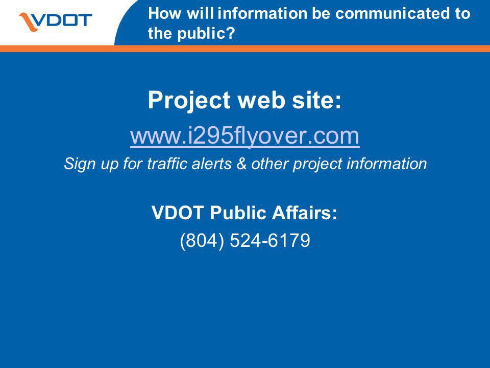 How will information be communicated to the public? Project web site: www.i295flyover.com Sign up for traffic alerts & other project information VDOT