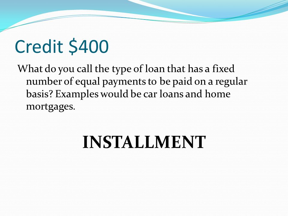 Credit $400 What do you call the type of loan that has a fixed number of equal payments to be paid on a regular basis? Examples would be car loans and