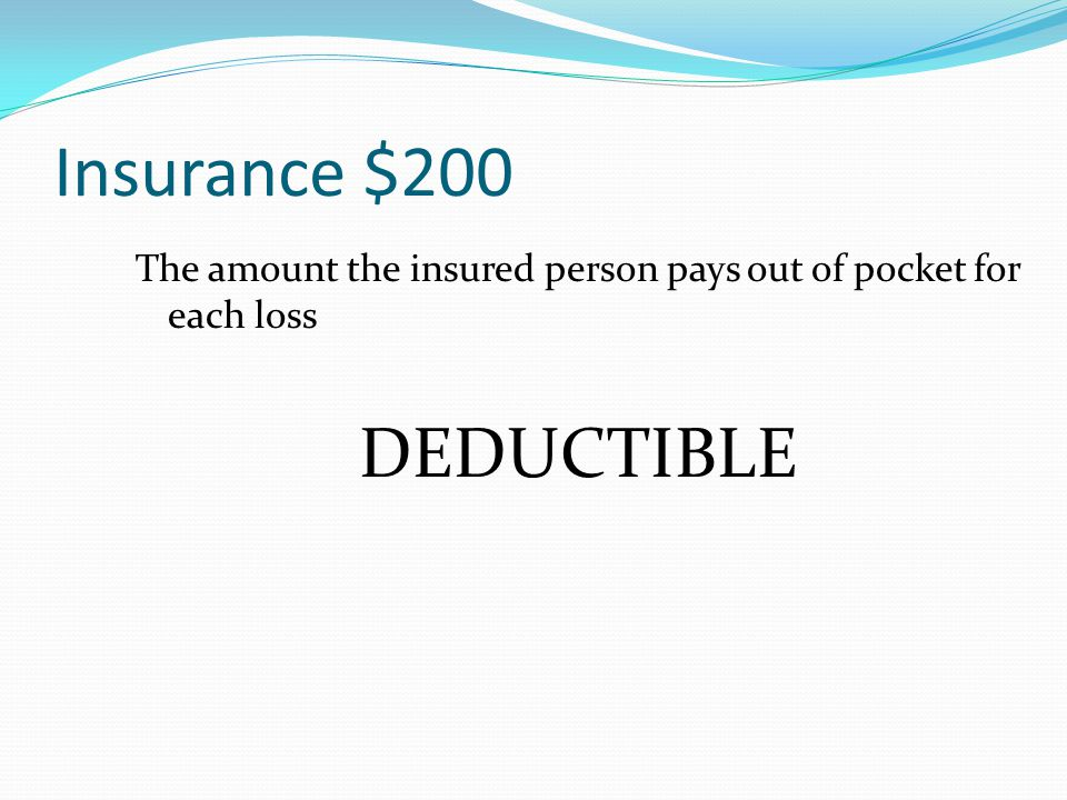 Insurance $200 The amount the insured person pays out of pocket for each loss
