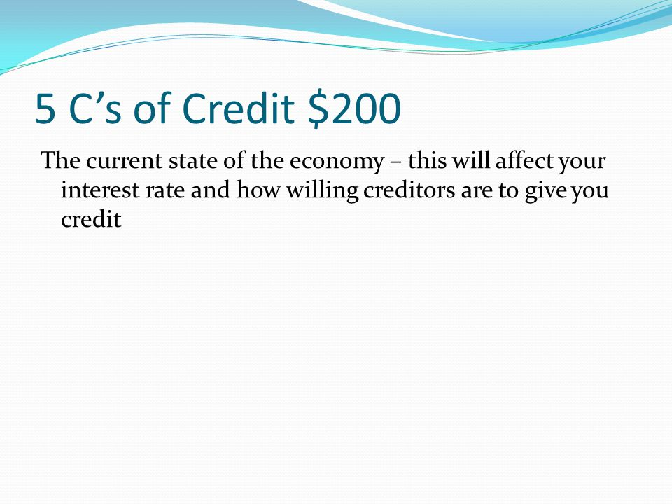 5 C's of Credit $100 What you currently own; the value of all your assets CAPITAL