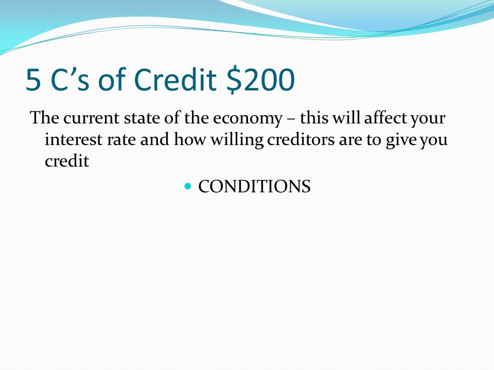 5 C's of Credit $200 The current state of the economy – this will affect your interest rate and how willing creditors are to give you credit
