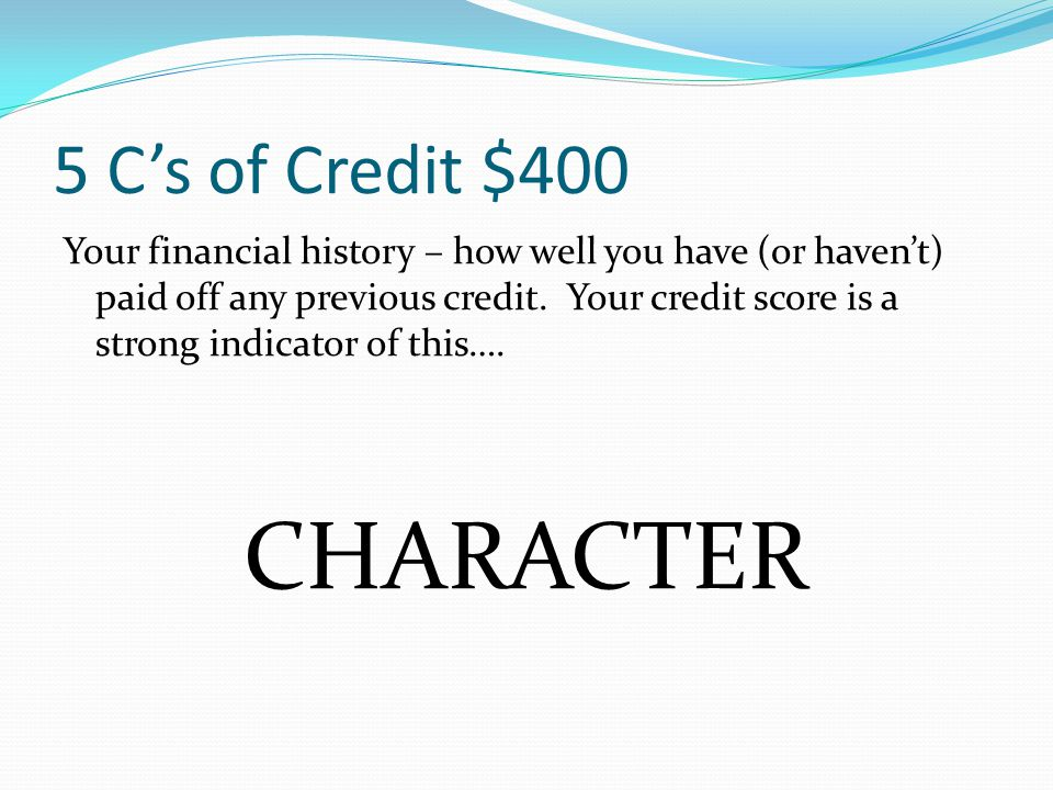 5 C's of Credit $400 Your financial history – how well you have (or haven't) paid off any previous credit. Your credit score is a strong indicator of