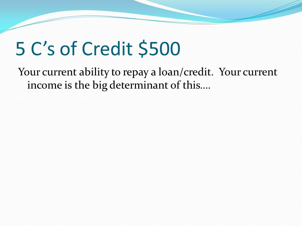 5 C's of Credit $400 Your financial history – how well you have (or haven't) paid off any previous credit.
