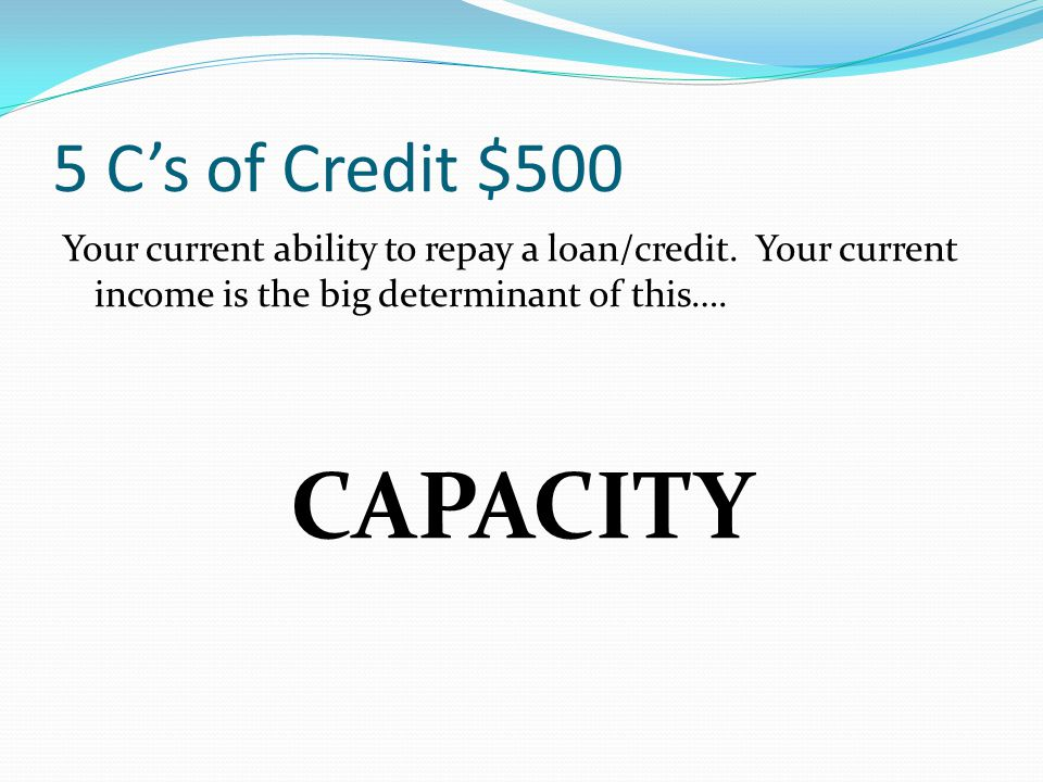 5 C's of Credit $500 Your current ability to repay a loan/credit. Your current income is the big determinant of this….