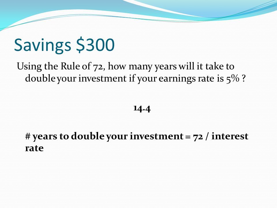 Savings $300 Using the Rule of 72, how many years will it take to double your investment if your earnings rate is 5% ? ____________