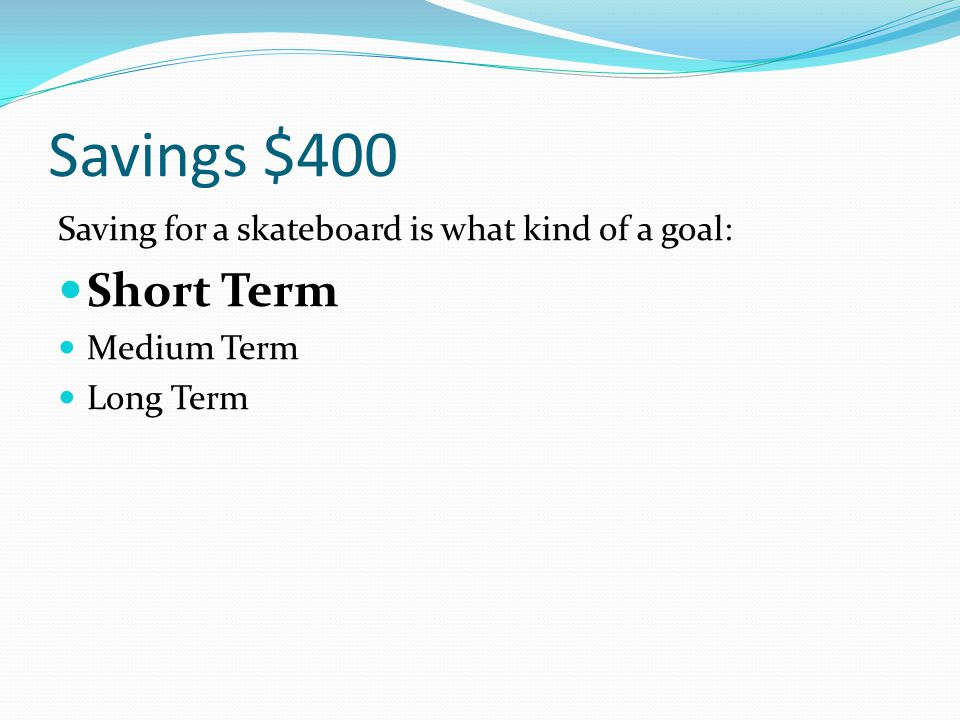 Savings $400 Saving for a skateboard is what kind of a goal: Short Term Medium Term Long Term