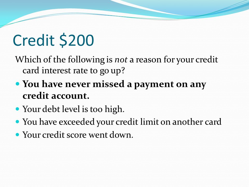 Credit $200 Which of the following is not a reason for your credit card interest rate to go up? You have never missed a payment on any credit account.