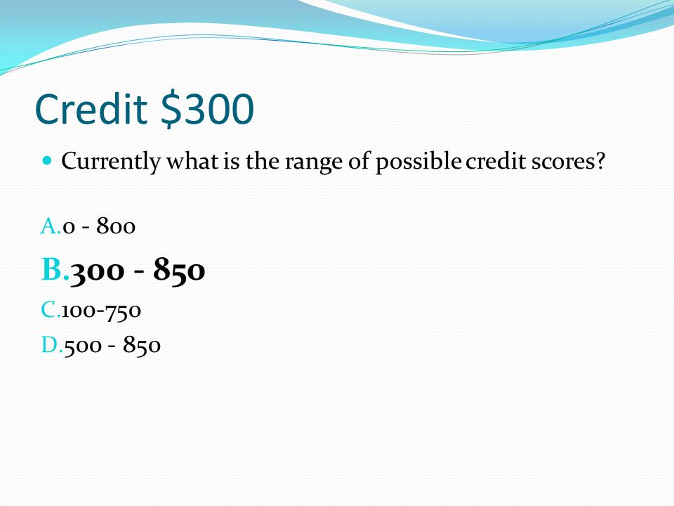 Credit $300 Currently what is the range of possible credit scores? A. 0 - 800 B. 300 - 850 C. 100-750 D. 500 - 850