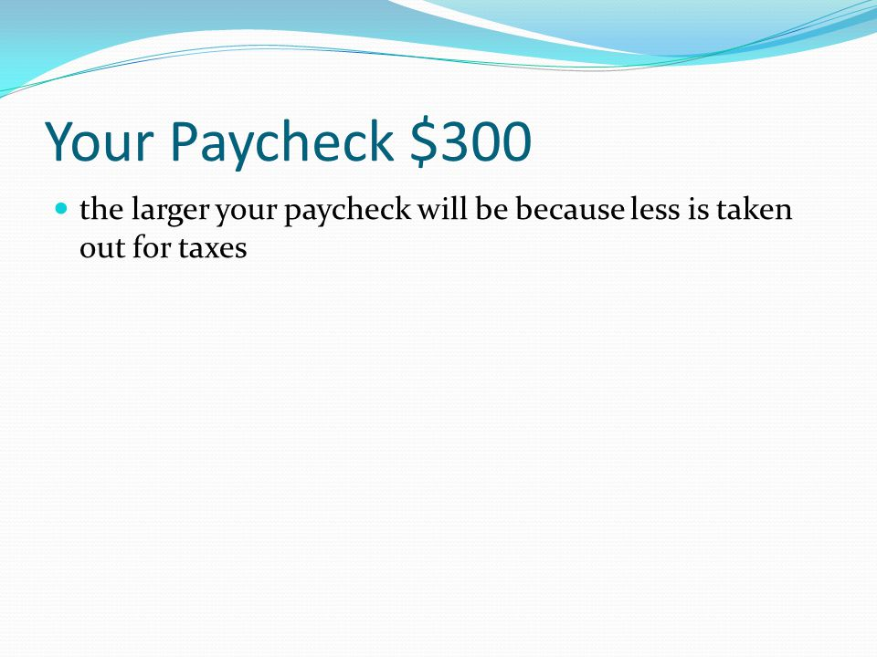 Your Paycheck $300 The more tax allowances you claim on your Form W-4, the smaller your paycheck will be.