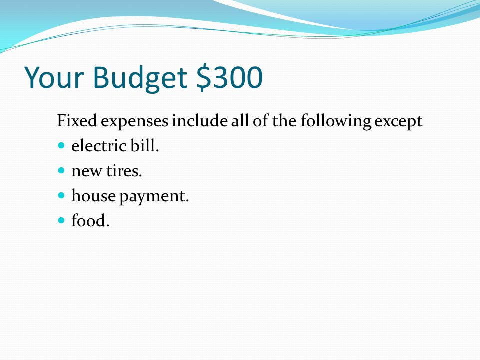 Your Budget $200 If your monthly income from your job is $600, and you want to save 25%, how much would you save each month.