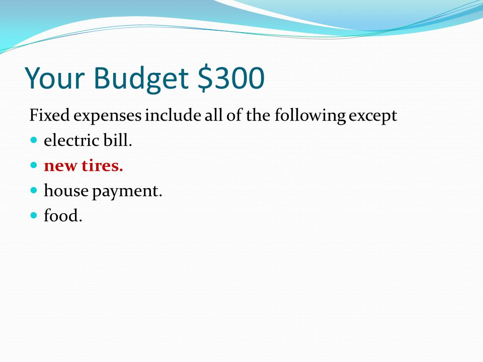 Your Budget $300 Fixed expenses include all of the following except electric bill. new tires. house payment. food.