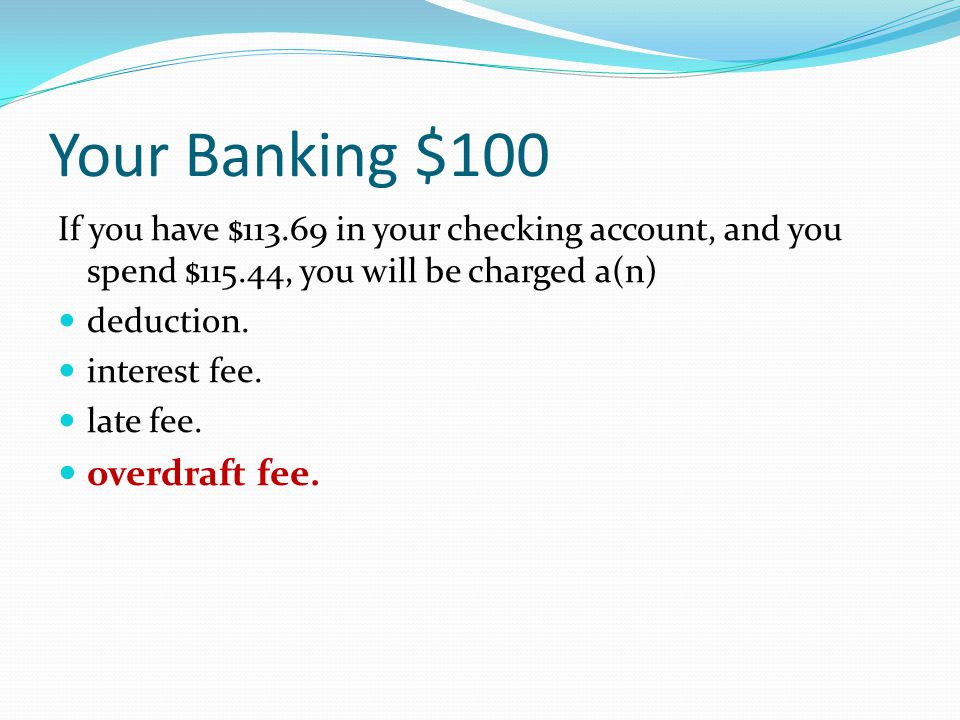 Your Banking $100 If you have $113.69 in your checking account, and you spend $115.44, you will be charged a(n) deduction.