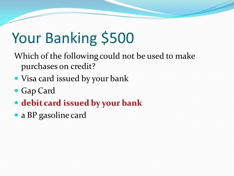 Your Banking $500 Which of the following could not be used to make purchases on credit? Visa card issued by your bank Gap Card debit card issued by yo