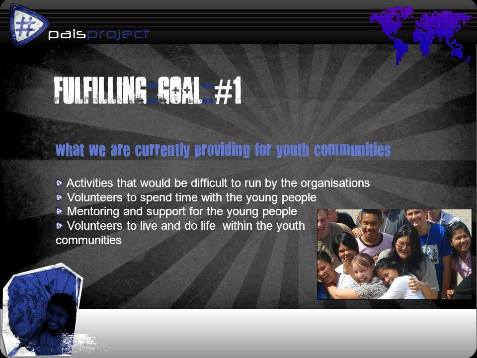 paisproject p what we are currently providing for youth communities Activities that would be difficult to run by the organisations Volunteers to spend time with the young people Mentoring and support for the young people Volunteers to live and do life within the youth communities Fulfilling::goal:: # 1