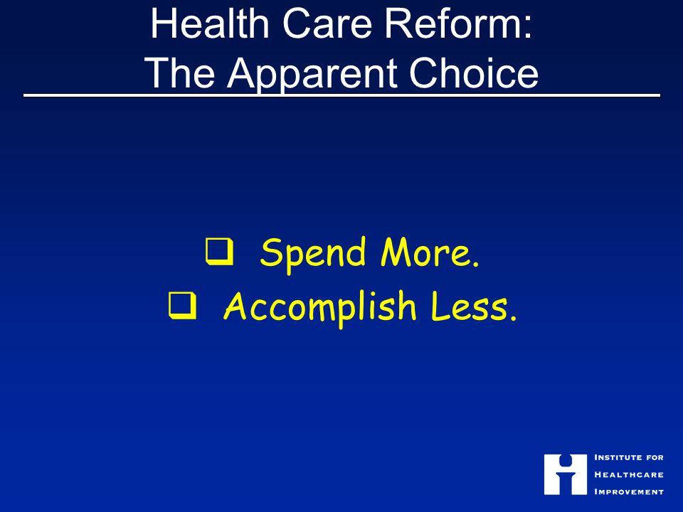 Health Care Reform: The Apparent Choice  Spend More.  Accomplish Less.