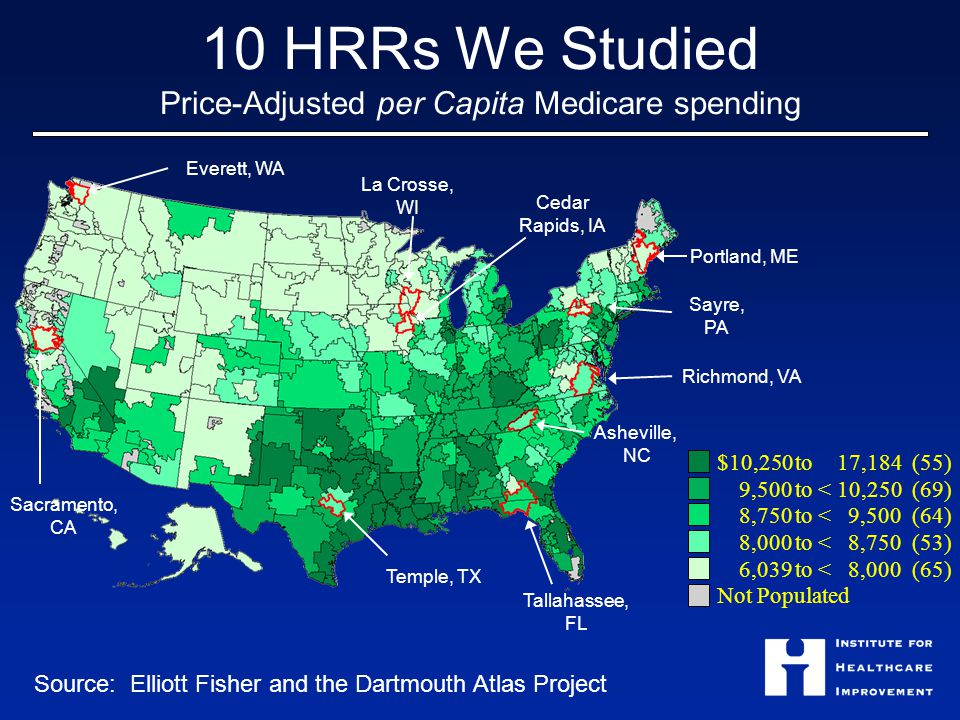 10 HRRs We Studied Price-Adjusted per Capita Medicare spending $10,250 to17,184 (55) 9,500 to <10,250 (69) 8,750 to <9,500 (64) 8,000 to <8,750 (53) 6,039 to <8,000 (65) Not Populated Everett, WA Sacramento, CA Temple, TX Tallahassee, FL La Crosse, WI Cedar Rapids, IA Sayre, PA Portland, ME Richmond, VA Asheville, NC Source: Elliott Fisher and the Dartmouth Atlas Project