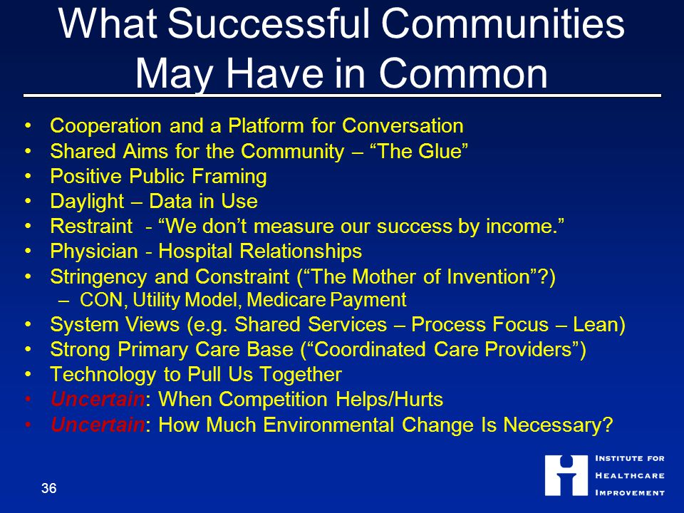What Successful Communities May Have in Common Cooperation and a Platform for Conversation Shared Aims for the Community – The Glue Positive Public Framing Daylight – Data in Use Restraint - We don't measure our success by income. Physician - Hospital Relationships Stringency and Constraint ( The Mother of Invention ) –CON, Utility Model, Medicare Payment System Views (e.g.